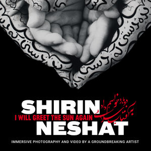 Shirin Neshat: I will Greet the Sun Again (Exhibition)
