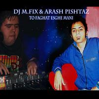 DJ M.FIX - 'To Faghat Eshghe Mani (Ft Arash Pishtaz).mp3'