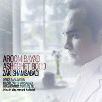 Zaki Shams Abadi - 'Aroom Bayad Asheghet Bood'